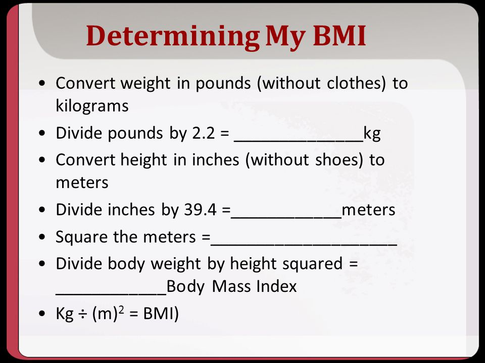 Determining My BMI Convert weight in pounds (without clothes) to kilograms Divide pounds by 2.2 = ______________kg Convert height in inches (without s