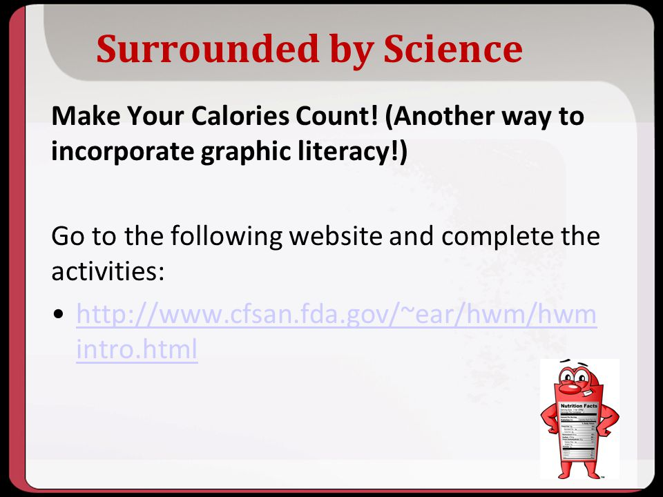 Surrounded by Science Make Your Calories Count! (Another way to incorporate graphic literacy!) Go to the following website and complete the activities