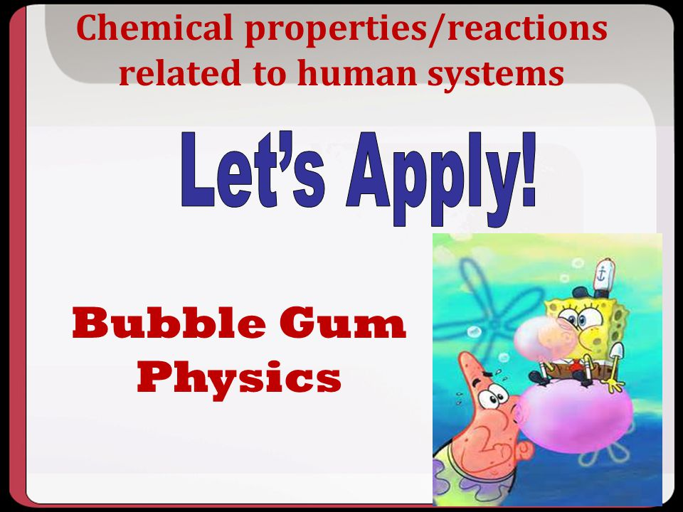 Chemical properties/reactions related to human systems Bubble Gum Physics