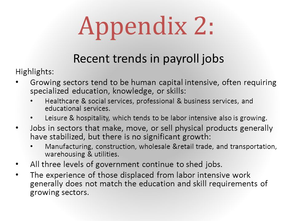Appendix 2: Recent trends in payroll jobs Highlights: Growing sectors tend to be human capital intensive, often requiring specialized education, knowledge, or skills: Healthcare & social services, professional & business services, and educational services.