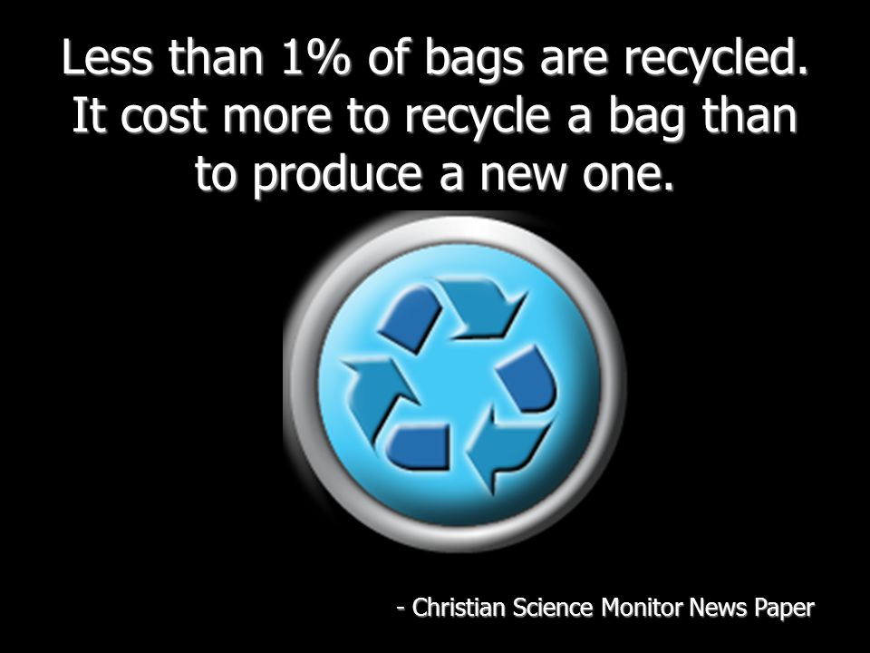 Less than 1% of bags are recycled. It cost more to recycle a bag than to produce a new one. - Christian Science Monitor News Paper