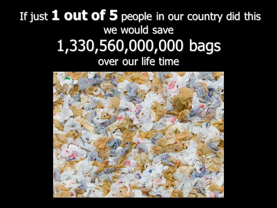 If just 1 out of 5 people in our country did this we would save 1,330,560,000,000 bags over our life time If just 1 out of 5 people in our country did this we would save 1,330,560,000,000 bags over our life time