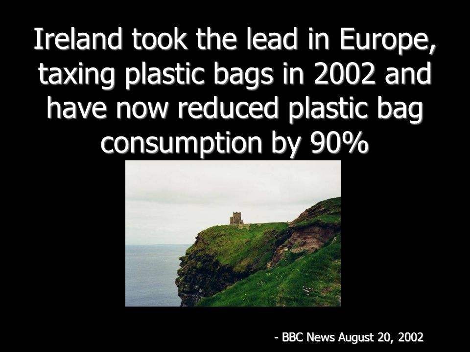 Ireland took the lead in Europe, taxing plastic bags in 2002 and have now reduced plastic bag consumption by 90% - BBC News August 20, 2002