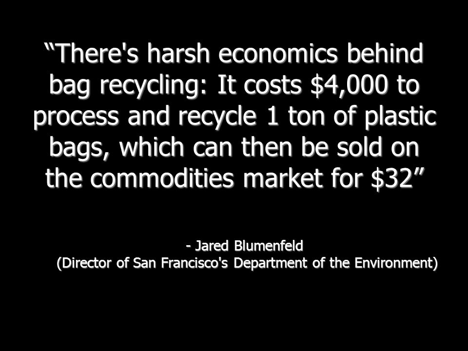 There s harsh economics behind bag recycling: It costs $4,000 to process and recycle 1 ton of plastic bags, which can then be sold on the commodities market for $32 - Jared Blumenfeld (Director of San Francisco s Department of the Environment)