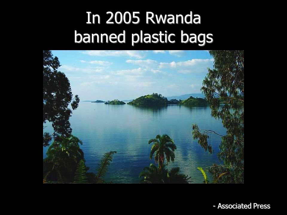 In 2005 Rwanda banned plastic bags - Associated Press