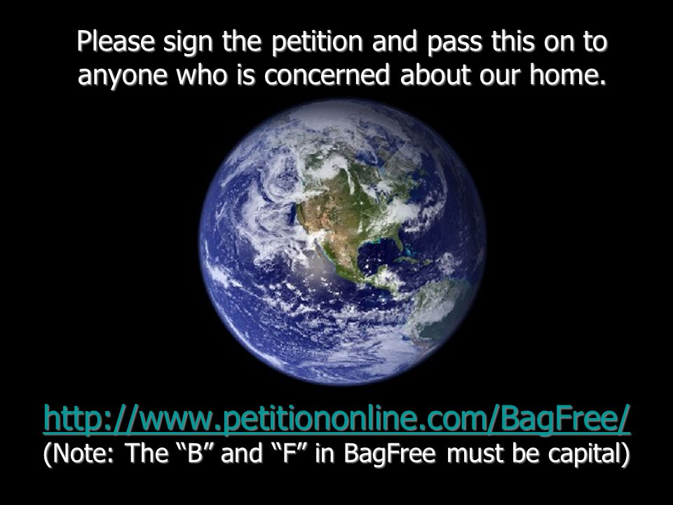 http://www.petitiononline.com/BagFree/ http://www.petitiononline.com/BagFree/ (Note: The B and F in BagFree must be capital) http://www.petitiononline