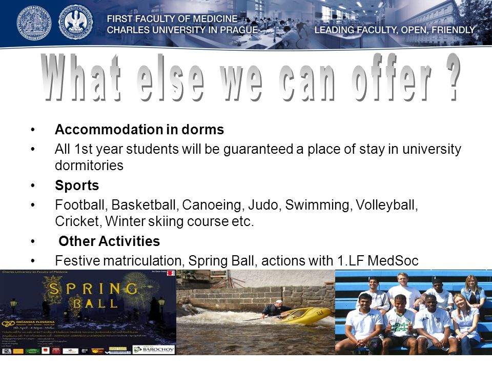 Accommodation in dorms All 1st year students will be guaranteed a place of stay in university dormitories Sports Football, Basketball, Canoeing, Judo, Swimming, Volleyball, Cricket, Winter skiing course etc.
