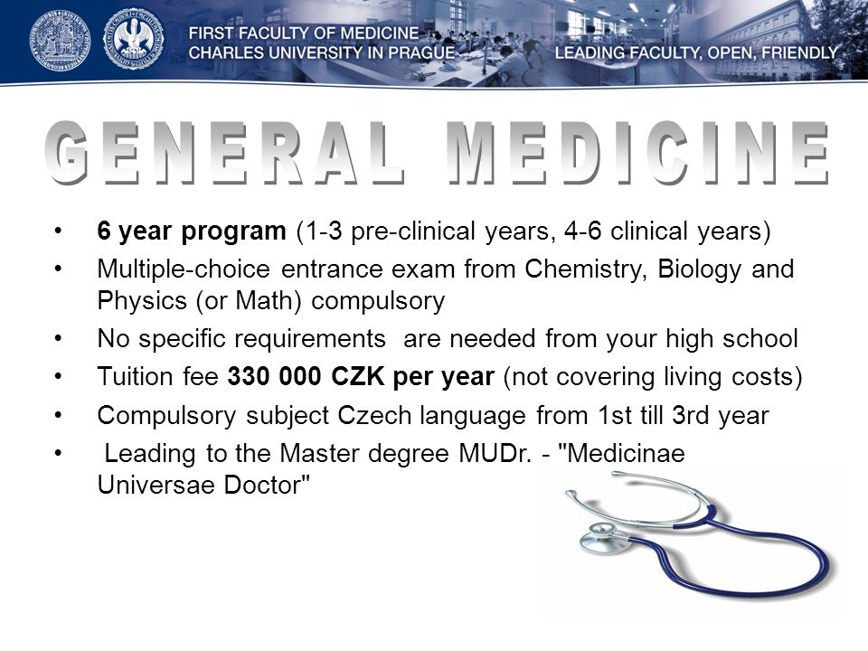 6 year program (1-3 pre-clinical years, 4-6 clinical years) Multiple-choice entrance exam from Chemistry, Biology and Physics (or Math) compulsory No specific requirements are needed from your high school Tuition fee 330 000 CZK per year (not covering living costs) Compulsory subject Czech language from 1st till 3rd year Leading to the Master degree MUDr.