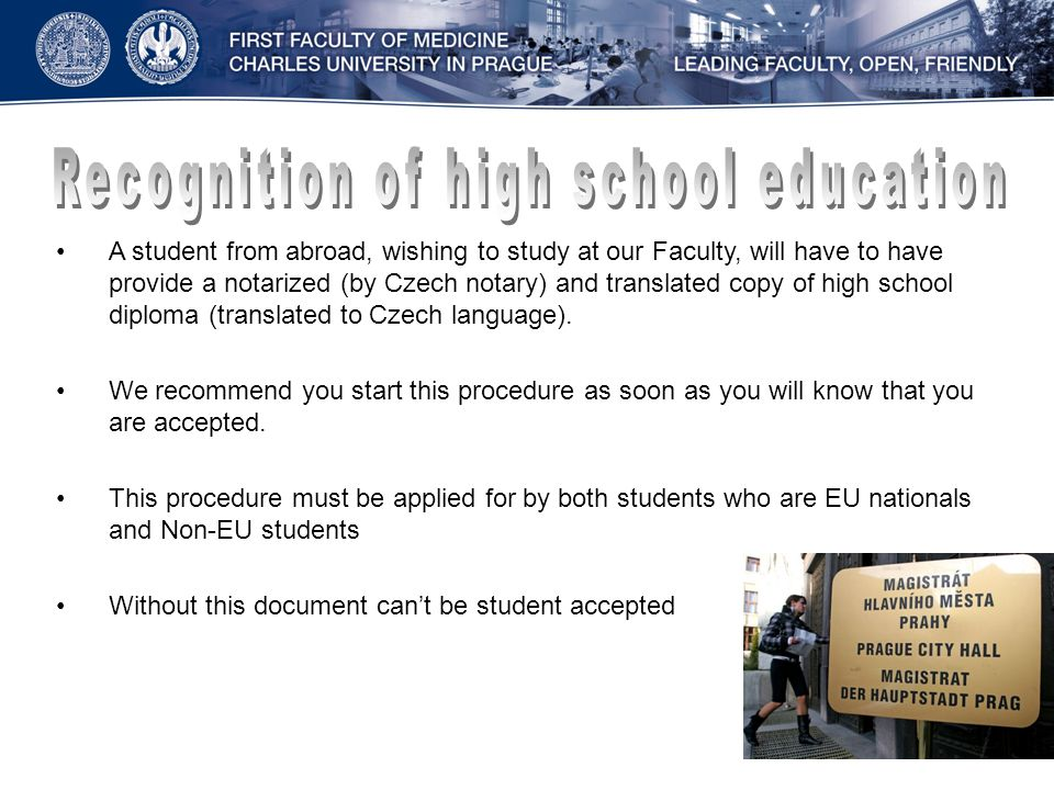 A student from abroad, wishing to study at our Faculty, will have to have provide a notarized (by Czech notary) and translated copy of high school diploma (translated to Czech language).