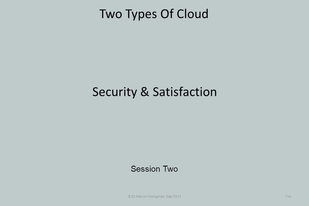 © Dr Kelvyn Youngman, Sep 2013114 Two Types Of Cloud Session Two Security & Satisfaction