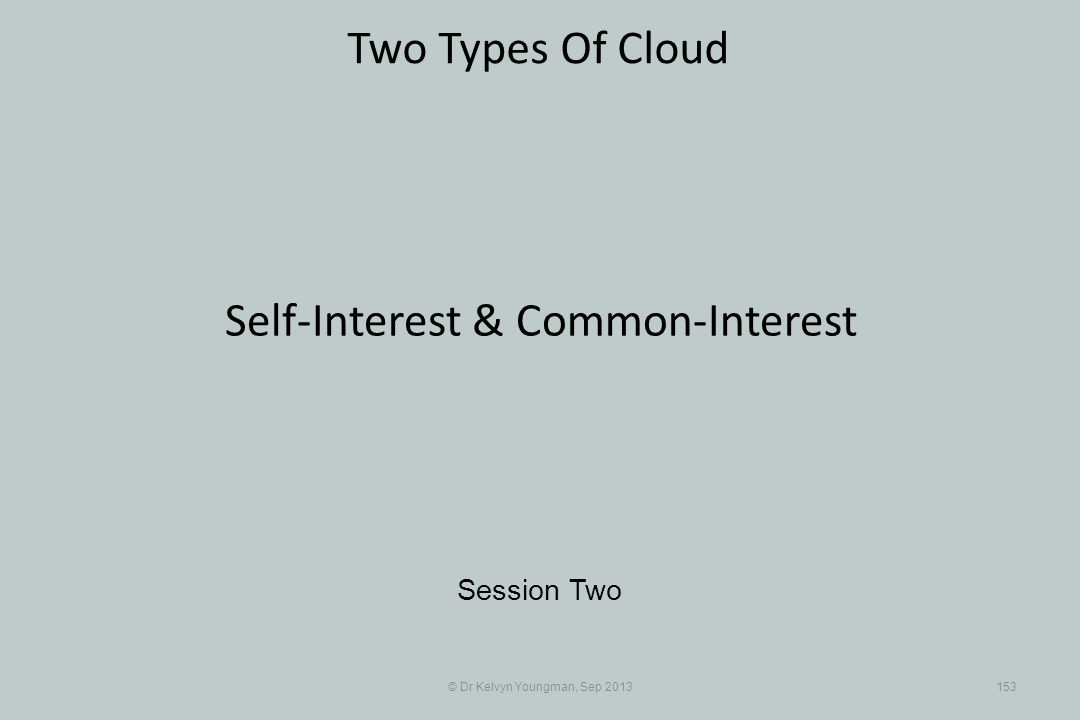 © Dr Kelvyn Youngman, Sep 2013153 Two Types Of Cloud Session Two Self-Interest & Common-Interest