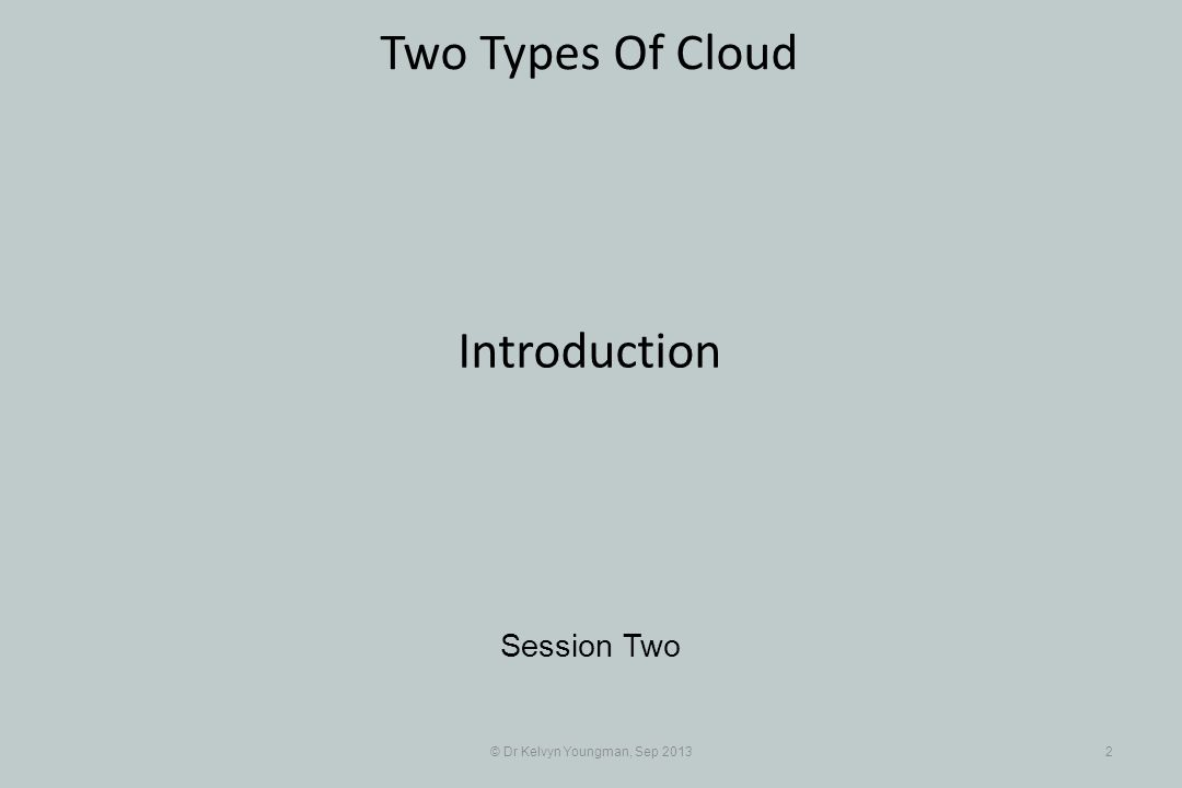 © Dr Kelvyn Youngman, Sep 20132 Two Types Of Cloud Session Two Introduction