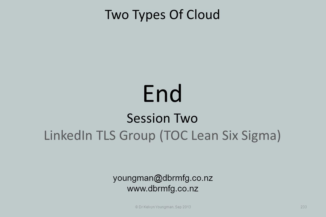© Dr Kelvyn Youngman, Sep 2013233 Two Types Of Cloud youngman@dbrmfg.co.nz www.dbrmfg.co.nz End Session Two LinkedIn TLS Group (TOC Lean Six Sigma)