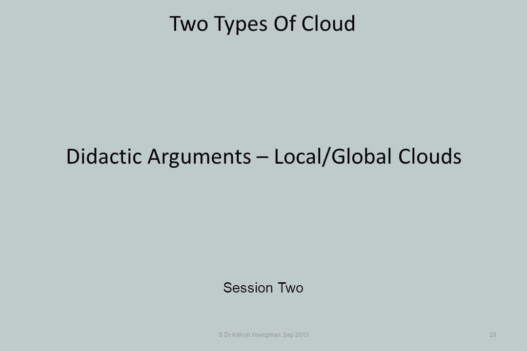 © Dr Kelvyn Youngman, Sep 201328 Two Types Of Cloud Session Two Didactic Arguments – Local/Global Clouds