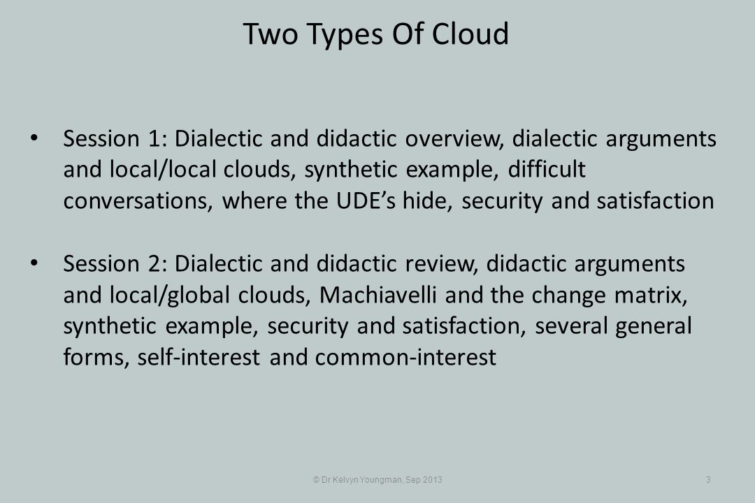 © Dr Kelvyn Youngman, Sep 20133 Two Types Of Cloud Session 1: Dialectic and didactic overview, dialectic arguments and local/local clouds, synthetic example, difficult conversations, where the UDEs hide, security and satisfaction Session 2: Dialectic and didactic review, didactic arguments and local/global clouds, Machiavelli and the change matrix, synthetic example, security and satisfaction, several general forms, self-interest and common-interest