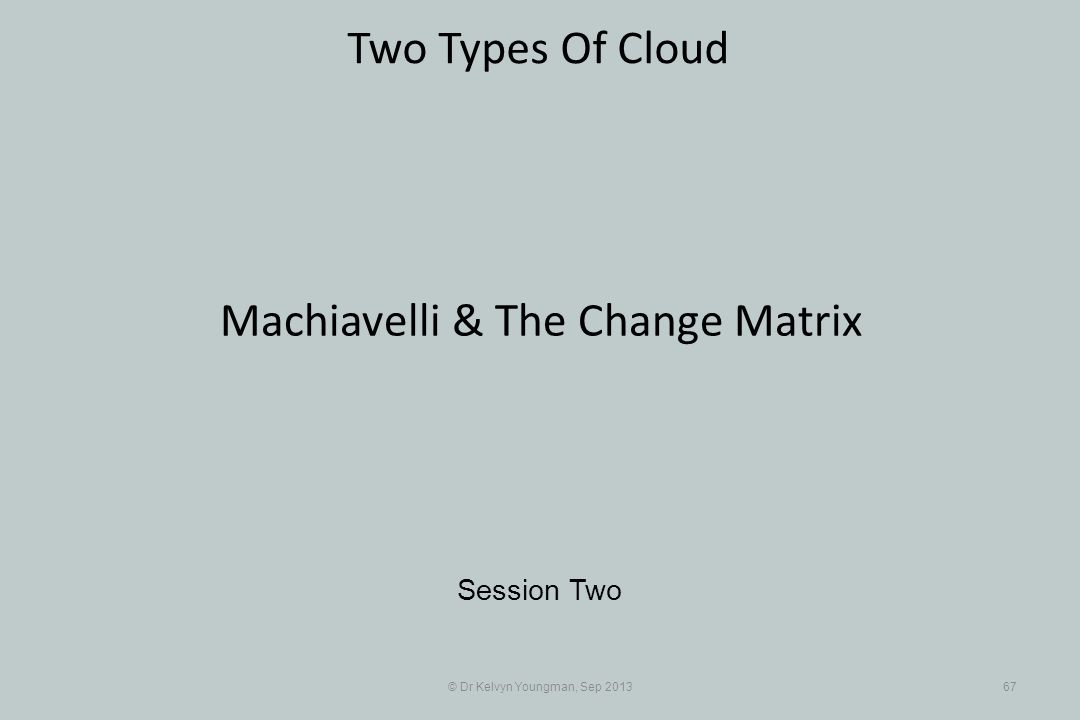 © Dr Kelvyn Youngman, Sep 201367 Two Types Of Cloud Session Two Machiavelli & The Change Matrix