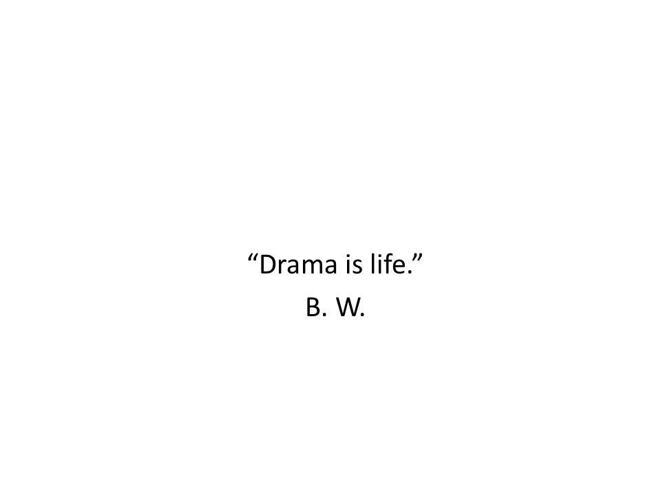 Drama is life. B. W.