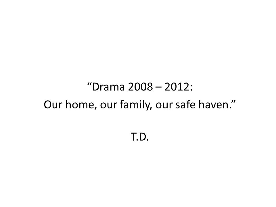 Drama 2008 – 2012: Our home, our family, our safe haven. T.D.