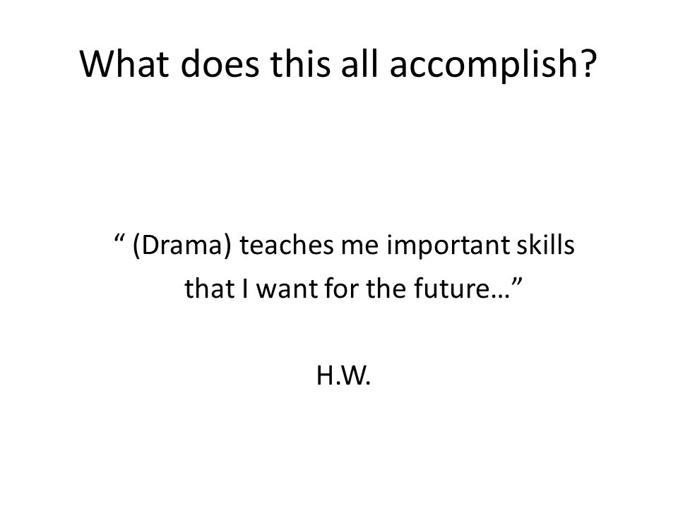 What does this all accomplish? (Drama) teaches me important skills that I want for the future… H.W.