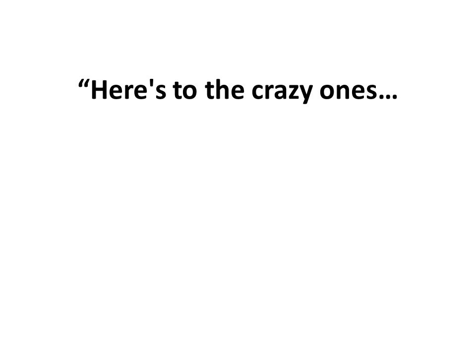Here's to the crazy ones…