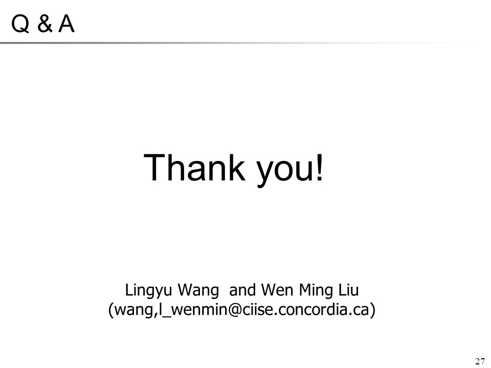 Thank you! 27 Q & A Lingyu Wang and Wen Ming Liu (wang,l_wenmin@ciise.concordia.ca)