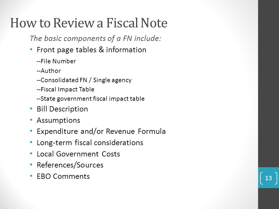 How to Review a Fiscal Note The basic components of a FN include: Front page tables & information --File Number --Author --Consolidated FN / Single agency --Fiscal Impact Table --State government fiscal impact table Bill Description Assumptions Expenditure and/or Revenue Formula Long-term fiscal considerations Local Government Costs References/Sources EBO Comments 13