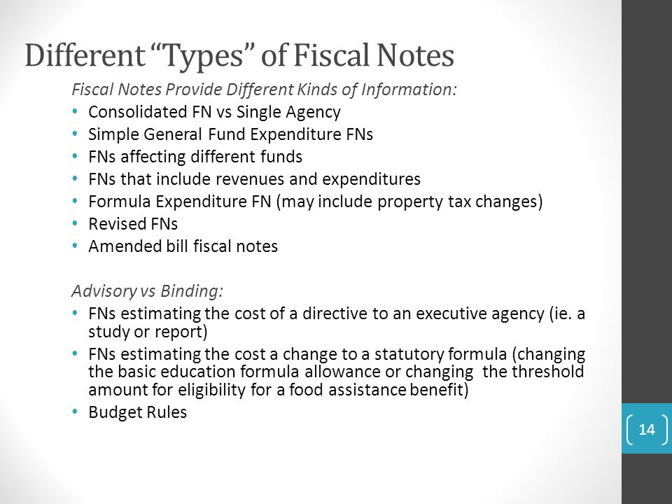 Different Types of Fiscal Notes Fiscal Notes Provide Different Kinds of Information: Consolidated FN vs Single Agency Simple General Fund Expenditure FNs FNs affecting different funds FNs that include revenues and expenditures Formula Expenditure FN (may include property tax changes) Revised FNs Amended bill fiscal notes Advisory vs Binding: FNs estimating the cost of a directive to an executive agency (ie.