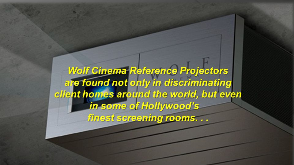 Wolf Cinema Reference Projectors are found not only in discriminating client homes around the world, but even in some of Hollywoods finest screening r