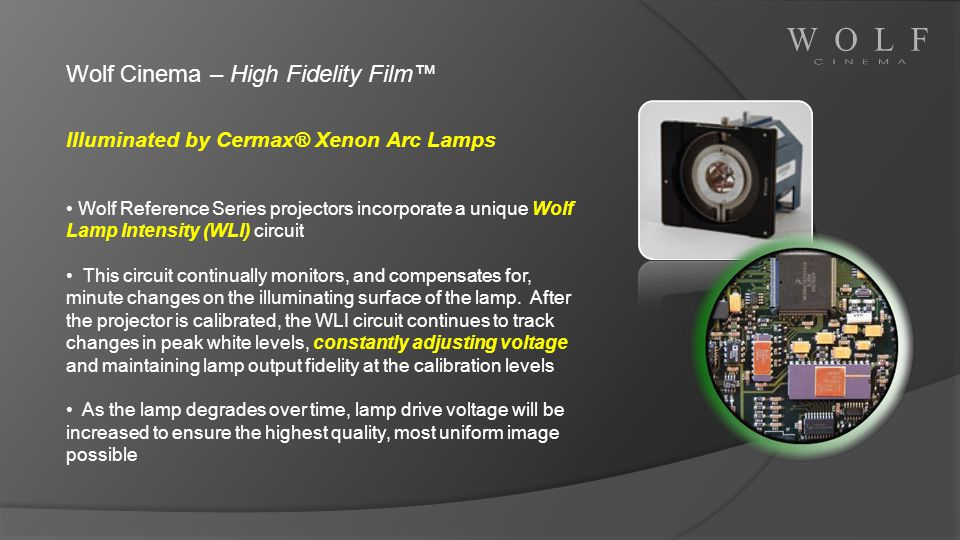 Wolf Cinema – High Fidelity Film Illuminated by Cermax® Xenon Arc Lamps Wolf Reference Series projectors incorporate a unique Wolf Lamp Intensity (WLI