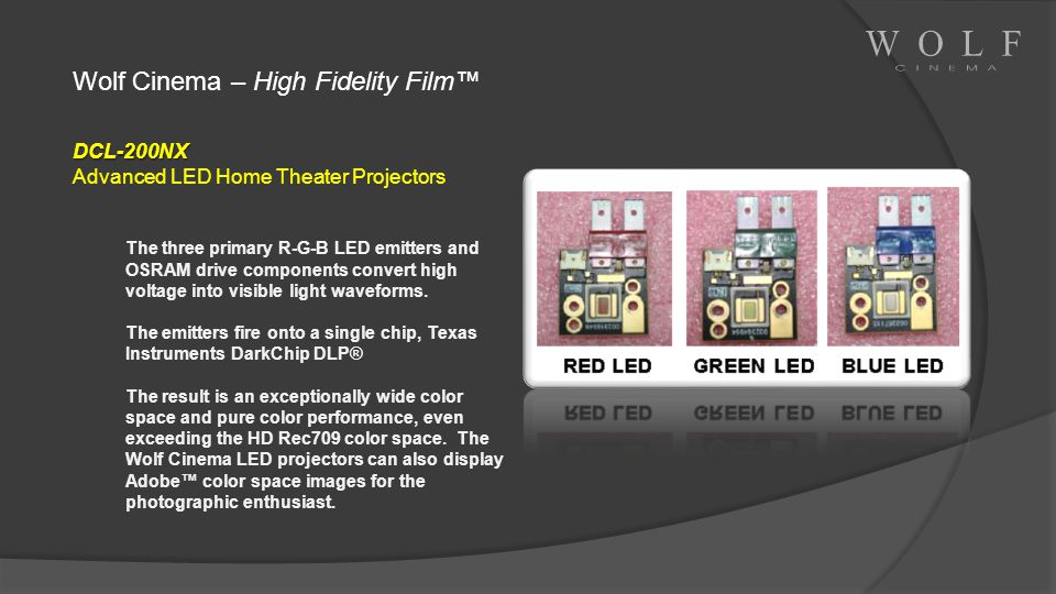 Wolf Cinema – High Fidelity Film DCL-200NX Advanced LED Home Theater Projectors The three primary R-G-B LED emitters and OSRAM drive components conver