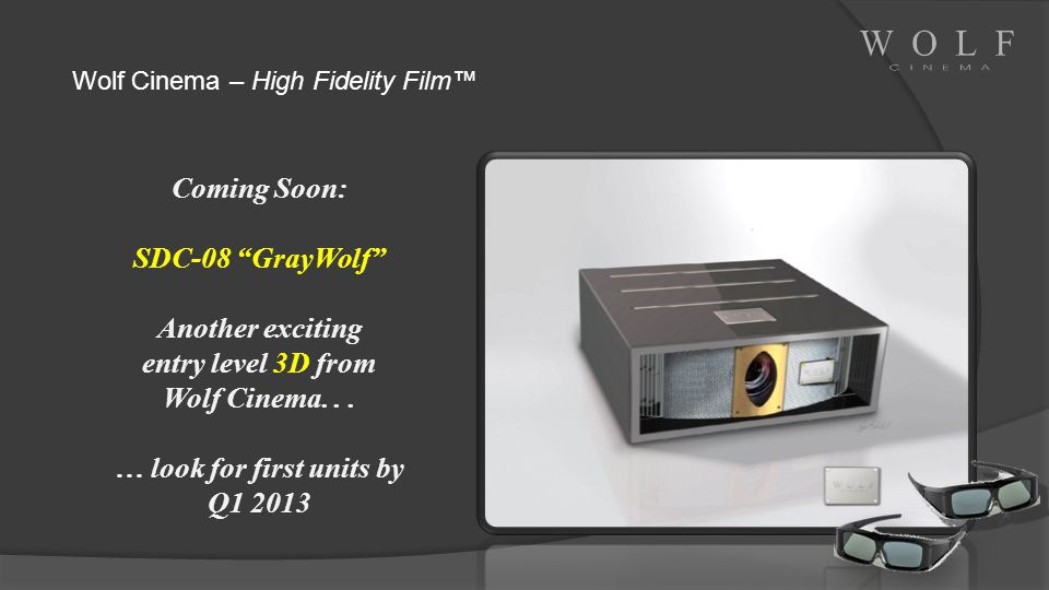 Coming Soon: SDC-08 GrayWolf Another exciting entry level 3D from Wolf Cinema... … look for first units by Q1 2013 Wolf Cinema – High Fidelity Film