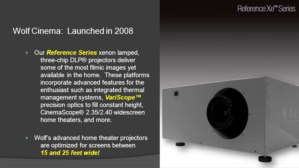 Wolf Cinema: Launched in 2008 Our Reference Series xenon lamped, three-chip DLP® projectors deliver some of the most filmic images yet available in th