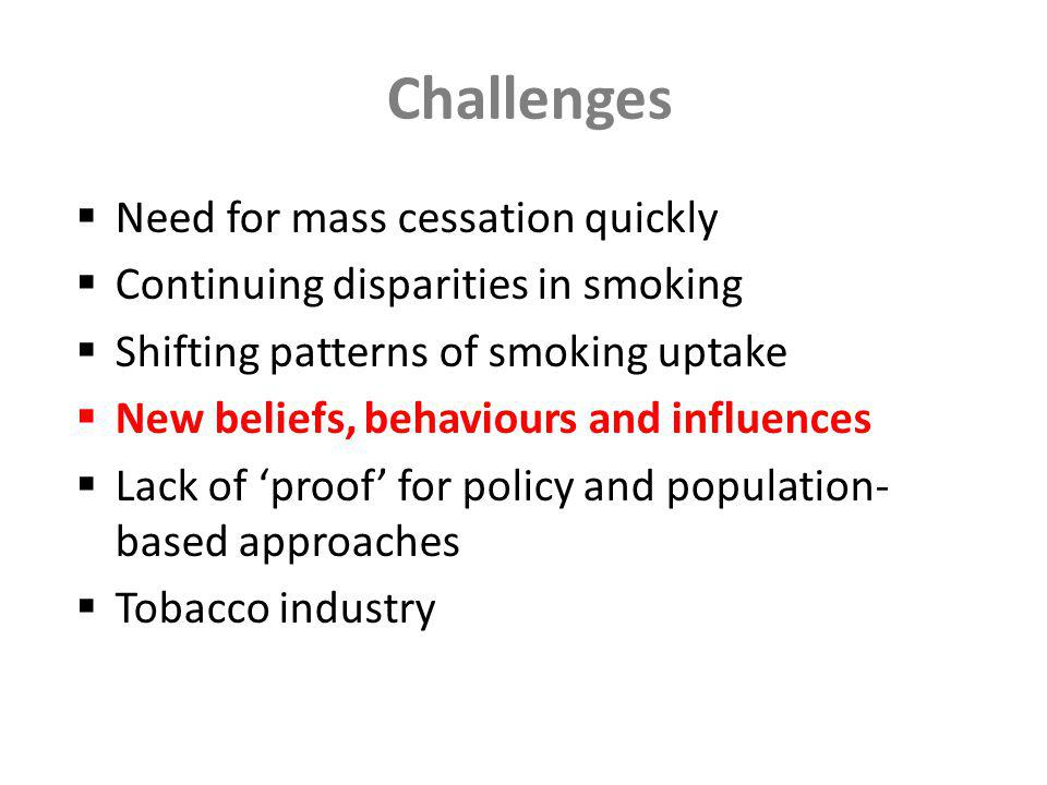 Challenges Need for mass cessation quickly Continuing disparities in smoking Shifting patterns of smoking uptake New beliefs, behaviours and influences Lack of proof for policy and population- based approaches Tobacco industry