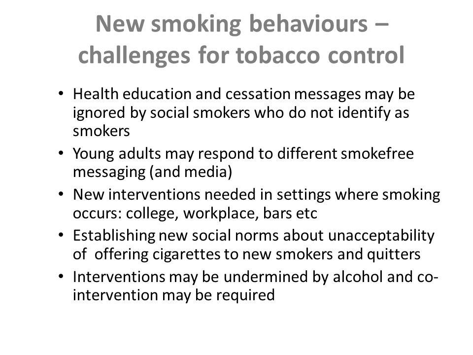 Challenges Need for mass cessation quickly Continuing disparities in smoking Shifting patterns of smoking uptake New behaviours and influences Lack of proof for policy and population- based approaches Tobacco industry