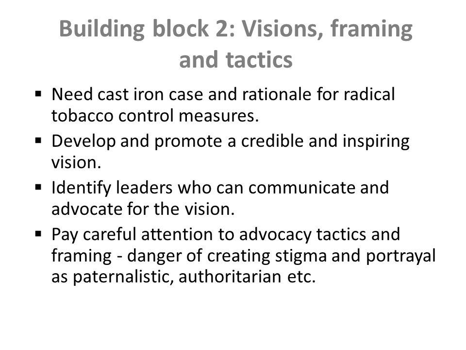 Building block 2: Visions, framing and the case for action Need cast iron case and rationale for radical tobacco control measures.