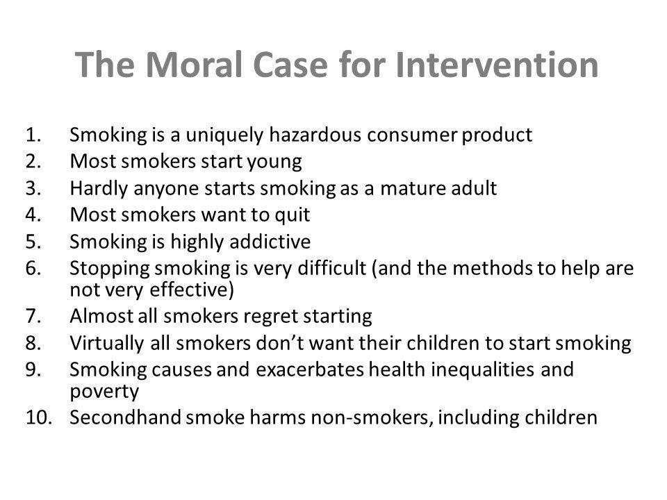 The Moral Case for Intervention 1.Smoking is a uniquely hazardous consumer product 2.Most smokers start young 3.Hardly anyone starts smoking as a mature adult 4.Most smokers want to quit 5.Smoking is highly addictive 6.Stopping smoking is very difficult (and the methods to help are not very effective) 7.Almost all smokers regret starting 8.Virtually all smokers dont want their children to start smoking 9.Smoking causes and exacerbates health inequalities and poverty 10.Secondhand smoke harms non-smokers, including children