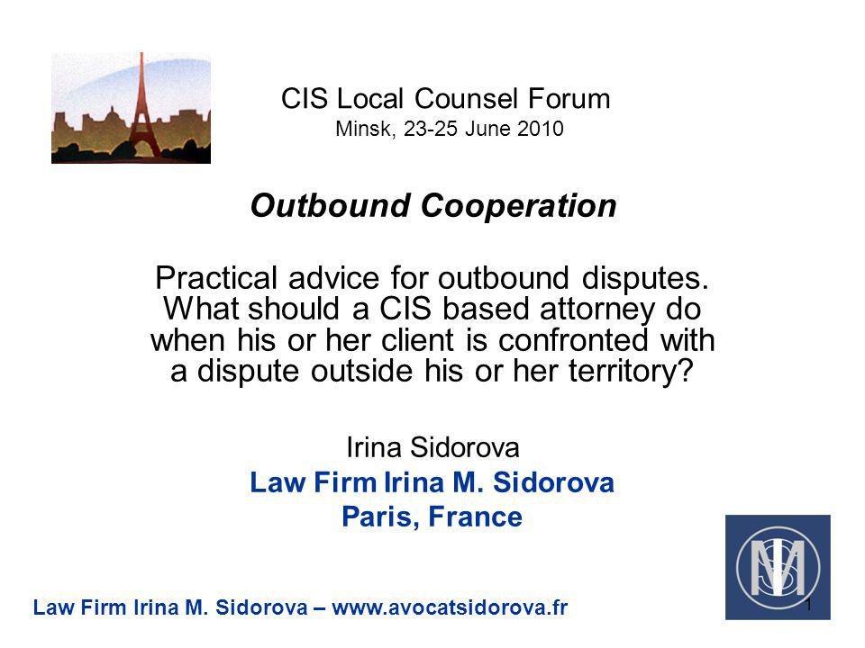 CIS Local Counsel Forum Minsk, 23-25 June 2010 Outbound Cooperation Practical advice for outbound disputes.