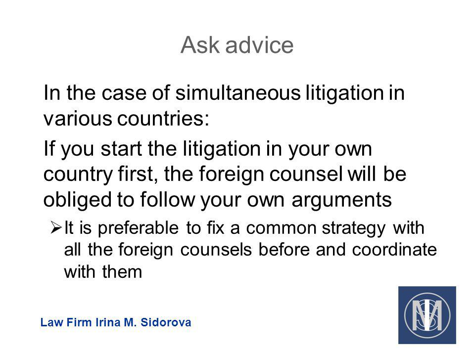 Ask advice In the case of simultaneous litigation in various countries: If you start the litigation in your own country first, the foreign counsel will be obliged to follow your own arguments It is preferable to fix a common strategy with all the foreign counsels before and coordinate with them Law Firm Irina M.