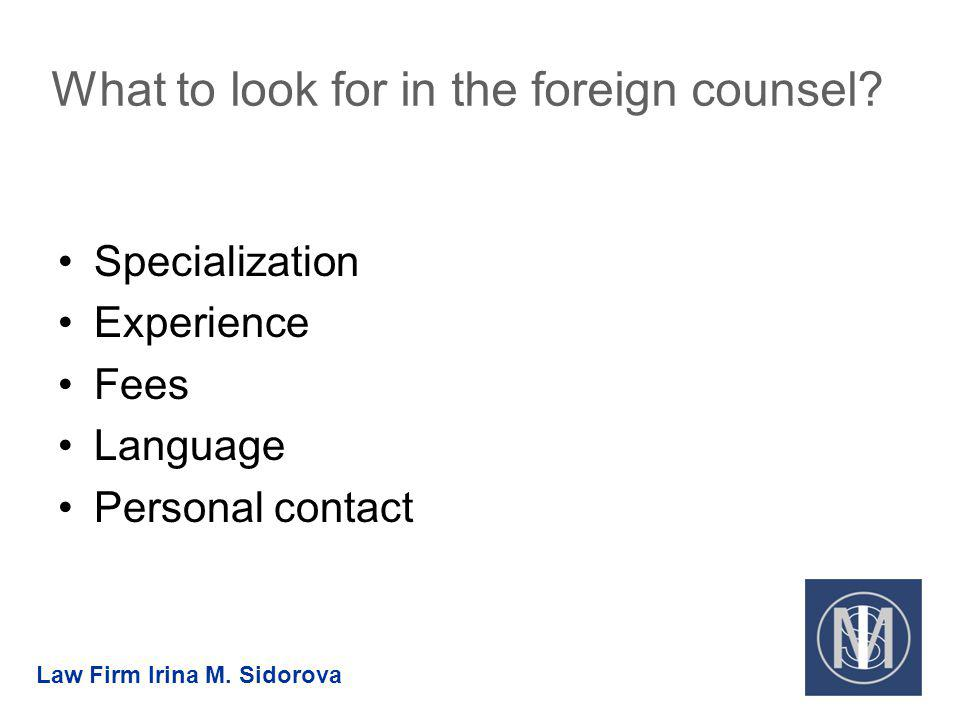What to look for in the foreign counsel? Specialization Experience Fees Language Personal contact Law Firm Irina M. Sidorova
