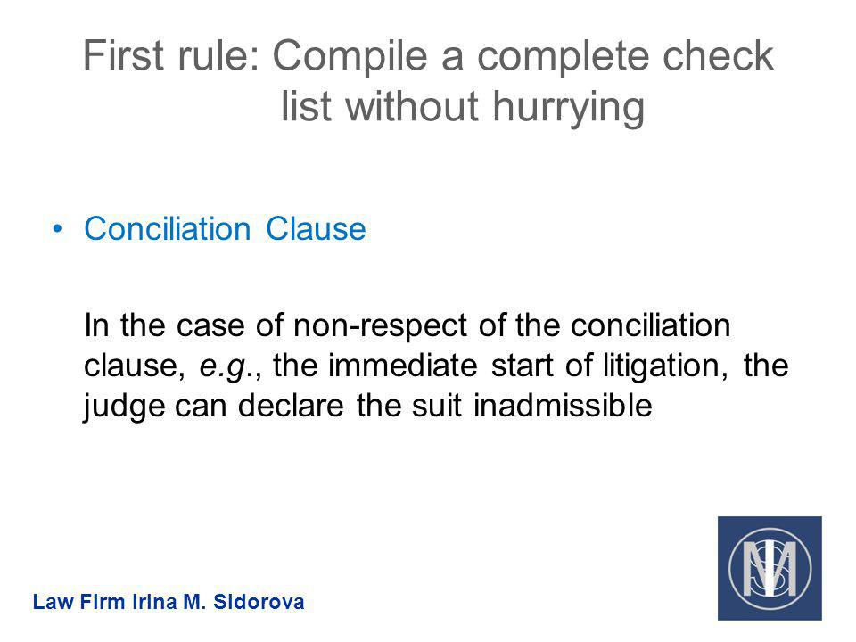 First rule: Compile a complete check list without hurrying Conciliation Clause In the case of non-respect of the conciliation clause, e.g., the immediate start of litigation, the judge can declare the suit inadmissible Law Firm Irina M.