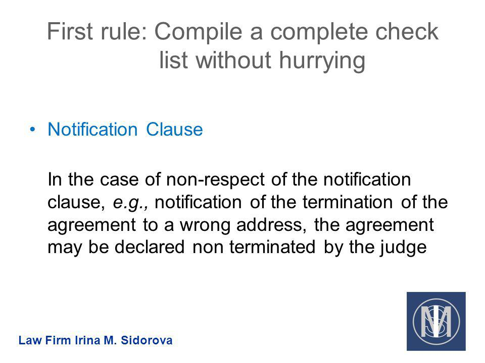 First rule: Compile a complete check list without hurrying Notification Clause In the case of non-respect of the notification clause, e.g., notification of the termination of the agreement to a wrong address, the agreement may be declared non terminated by the judge Law Firm Irina M.