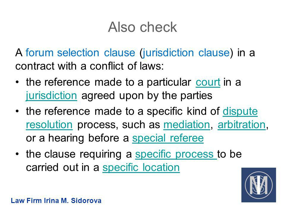 Also check A forum selection clause (jurisdiction clause) in a contract with a conflict of laws: the reference made to a particular court in a jurisdi