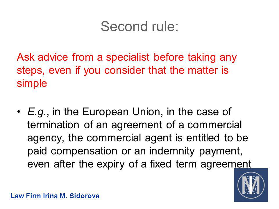 Second rule: Ask advice from a specialist before taking any steps, even if you consider that the matter is simple E.g., in the European Union, in the case of termination of an agreement of a commercial agency, the commercial agent is entitled to be paid compensation or an indemnity payment, even after the expiry of a fixed term agreement Law Firm Irina M.