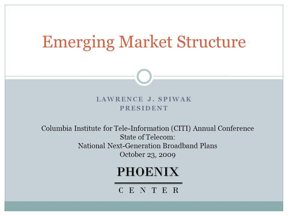 LAWRENCE J. SPIWAK PRESIDENT Emerging Market StructurePHOENIX CENTER Columbia Institute for Tele-Information (CITI) Annual Conference State of Telecom
