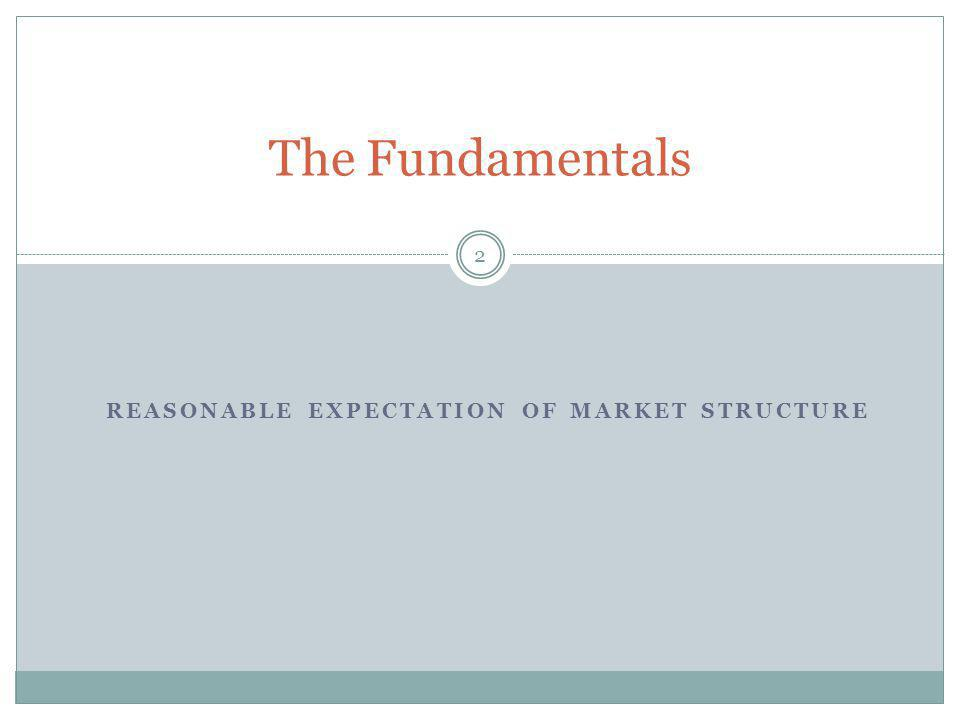 REASONABLE EXPECTATION OF MARKET STRUCTURE 2 The Fundamentals