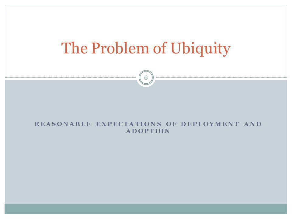 REASONABLE EXPECTATIONS OF DEPLOYMENT AND ADOPTION 6 The Problem of Ubiquity