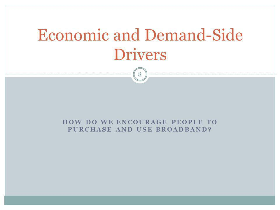HOW DO WE ENCOURAGE PEOPLE TO PURCHASE AND USE BROADBAND? 8 Economic and Demand-Side Drivers