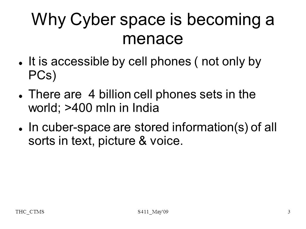 THC_CTMSS411_May'093 Why Cyber space is becoming a menace It is accessible by cell phones ( not only by PCs) There are 4 billion cell phones sets in t