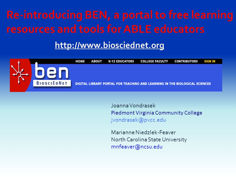 http://www.biosciednet.org Re-introducing BEN, a portal to free learning resources and tools for ABLE educators Joanna Vondrasek Piedmont Virginia Community College jvondrasek@pvcc.edu Marianne Niedzlek-Feaver North Carolina State University mnfeaver@ncsu.edu