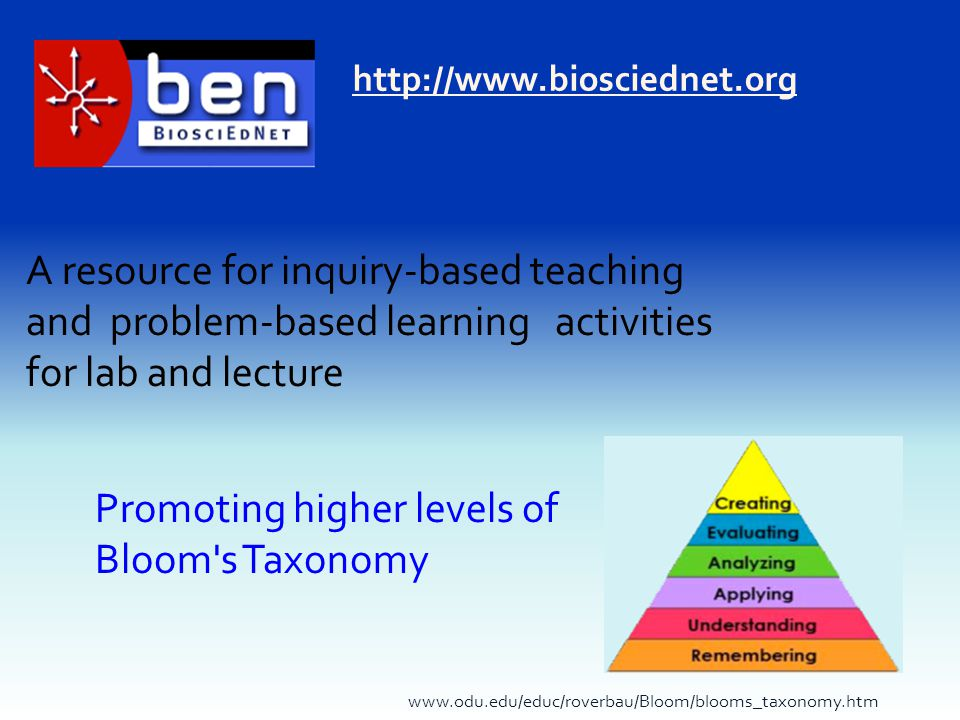 http://www.biosciednet.org A resource for inquiry-based teaching and problem-based learning activities for lab and lecture www.odu.edu/educ/roverbau/Bloom/blooms_taxonomy.htm Promoting higher levels of Bloom s Taxonomy